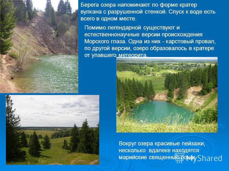 Берега озера напоминают по форме кратер вулкана с разрушенной стенкой. Спуск к воде есть всего в одном месте. Помимо легендарной существуют и естественнонаучные версии происхождения Морского глаза. Одна из них - карстовый провал, по другой версии, оз
