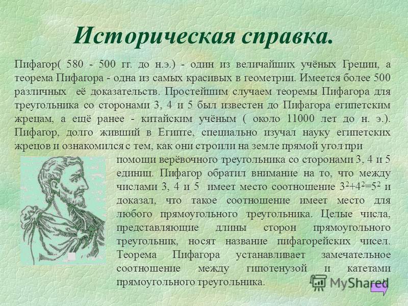Историческая справка. Пифагор( 580 - 500 гг. до н.э.) - один из величайших учёных Греции, а теорема Пифагора - одна из самых красивых в геометрии. Имеется более 500 различных её доказательств. Простейшим случаем теоремы Пифагора для треугольника со с