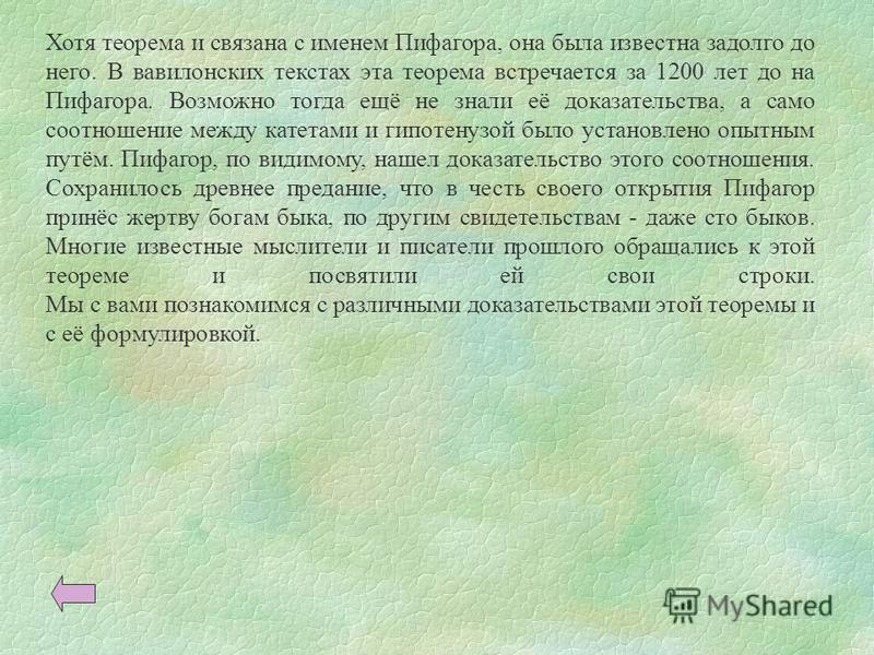 Хотя теорема и связана с именем Пифагора, она была известна задолго до него. В вавилонских текстах эта теорема встречается за 1200 лет до на Пифагора. Возможно тогда ещё не знали её доказательства, а само соотношение между катетами и гипотенузой было