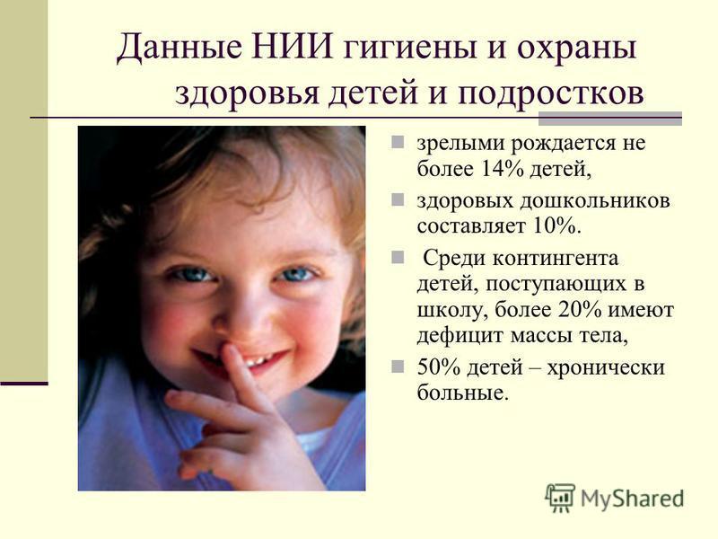 Данные НИИ гигиены и охраны здоровья детей и подростков зрелыми рождается не более 14% детей, здоровых дошкольников составляет 10%. Среди контингента детей, поступающих в школу, более 20% имеют дефицит массы тела, 50% детей – хронически больные.