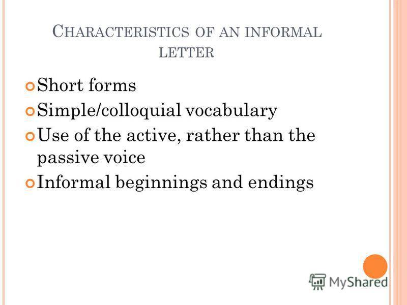 C HARACTERISTICS OF AN INFORMAL LETTER Short forms Simple/colloquial vocabulary Use of the active, rather than the passive voice Informal beginnings and endings