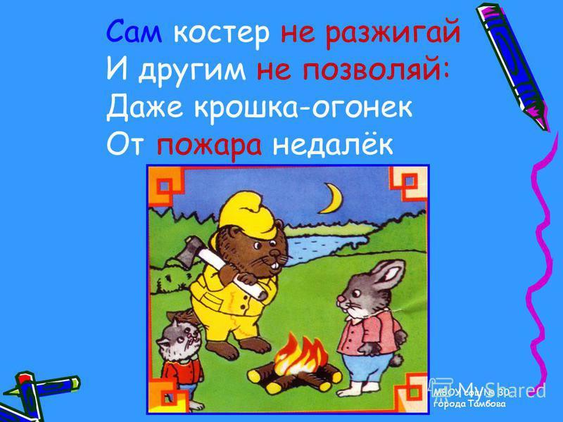 МБОУ сош 30, города Тамбова Сам костер не разжигай И другим не позволяй: Даже крошка-огонек От пожара недалёк