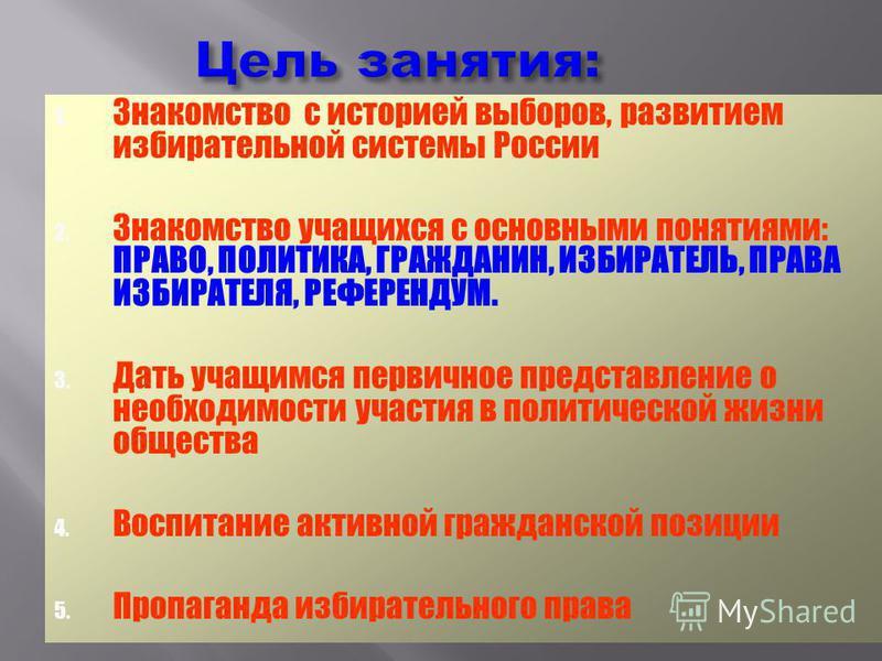 Цель занятия: 1. Знакомство с историей выборов, развитием избирательной системы России 2. Знакомство учащихся с основными понятиями: ПРАВО, ПОЛИТИКА, ГРАЖДАНИН, ИЗБИРАТЕЛЬ, ПРАВА ИЗБИРАТЕЛЯ, РЕФЕРЕНДУМ. 3. Дать учащимся первичное представление о необ