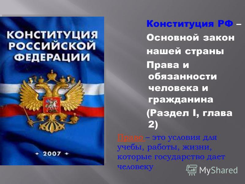 Конституция РФ – Основной закон нашей страны Права и обязанности человека и гражданина (Раздел I, глава 2) Право – это условия для учебы, работы, жизни, которые государство дает человеку