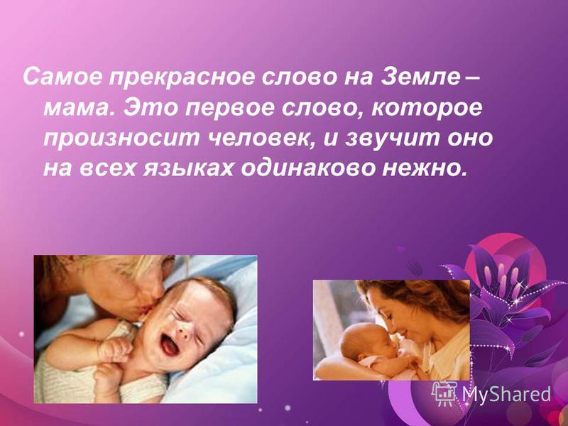 Самое прекрасное слово на Земле – мама. Это первое слово, которое произносит человек, и звучит оно на всех языках одинаково нежно.