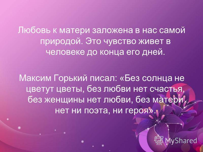 Любовь к матери заложена в нас самой природой. Это чувство живет в человеке до конца его дней. Максим Горький писал: «Без солнца не цветут цветы, без любви нет счастья, без женщины нет любви, без матери нет ни поэта, ни героя».
