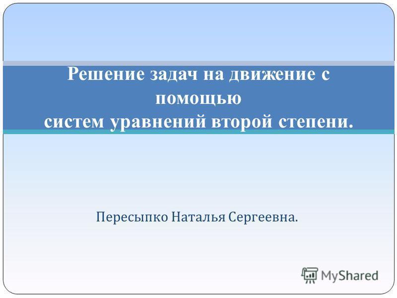 Пересыпко Наталья Сергеевна. Решение задач на движение с помощью систем уравнений второй степени.