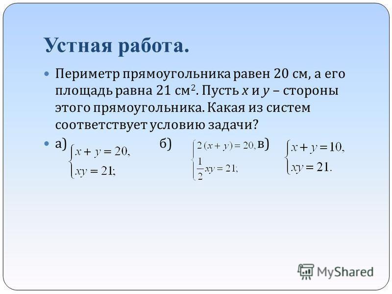 Устная работа. Периметр прямоугольника равен 20 см, а его площадь равна 21 см 2. Пусть х и у – стороны этого прямоугольника. Какая из систем соответствует условию задачи ? а ) б ) в )