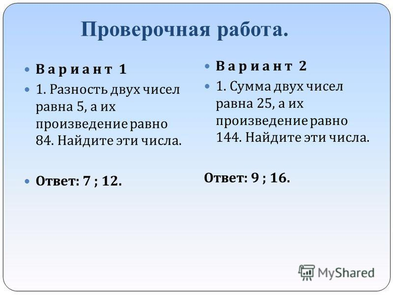 Проверочная работа. В а р и а н т 1 1. Разность двух чисел равна 5, а их произведение равно 84. Найдите эти числа. Ответ : 7 ; 12. В а р и а н т 2 1. Сумма двух чисел равна 25, а их произведение равно 144. Найдите эти числа. Ответ : 9 ; 16.
