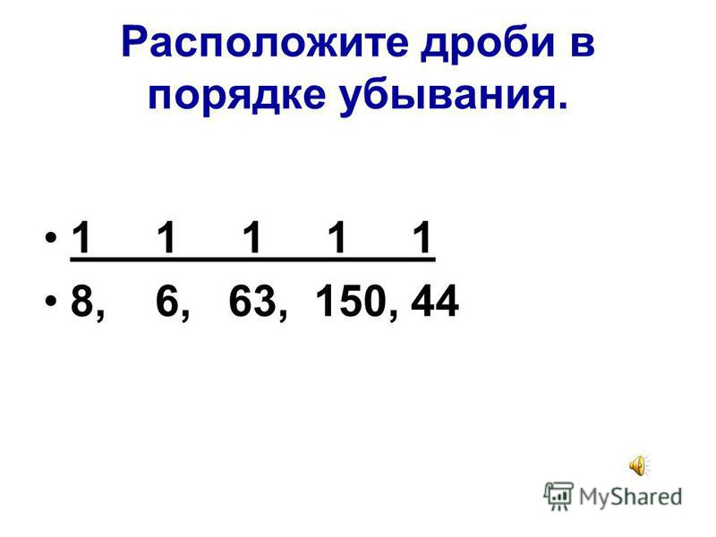 Расположите дроби в порядке возрастания. 1, 1, 1, 1, 1, 1 3 18 6 32 100 45