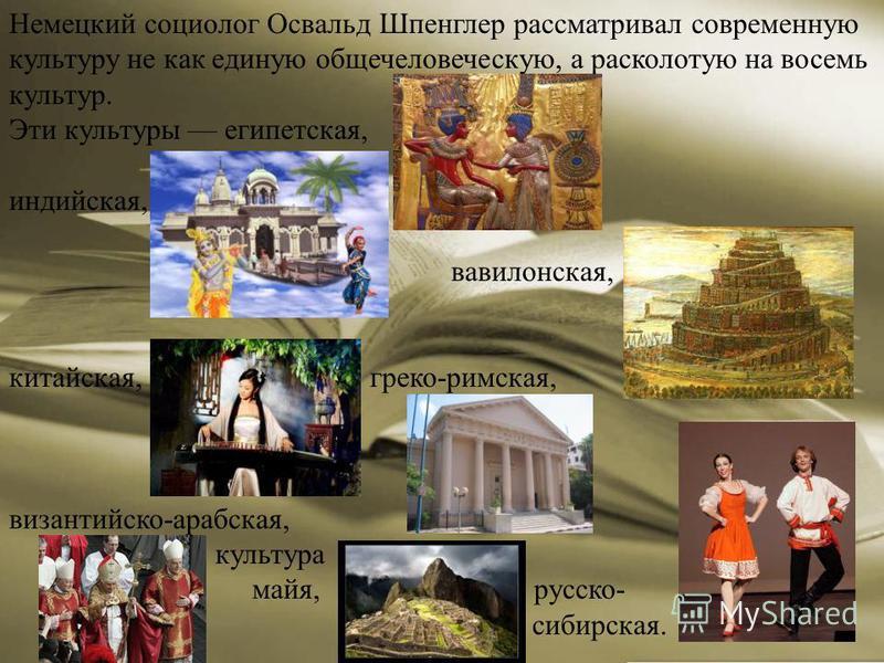 Немецкий социолог Освальд Шпенглер рассматривал современную культуру не как единую общечеловеческую, а расколотую на восемь культур. Эти культуры египетская, индийская, вавилонская, китайская, греко-римская, византийско-арабская, культура майя, русск