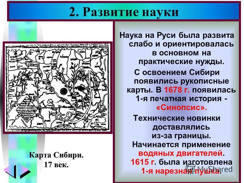Меню Наука на Руси была развита слабо и ориентировалась в основном на практические нужды. С освоением Сибири появились рукописные карты. В 1678 г. появилась 1-я печатная история - «Синопсис». Технические новинки доставлялись из-за границы. Начинается