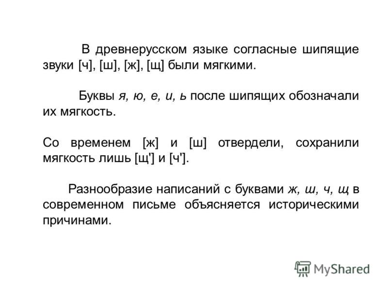 В древнерусском языке согласные шипящие звуки [ч], [ш], [ж], [щ] были мягкими. Буквы я, ю, е, и, ь после шипящих обозначали их мягкость. Со временем [ж] и [ш] отвердели, сохранили мягкость лишь [щ'] и [ч']. Разнообразие написаний с буквами ж, ш, ч, щ