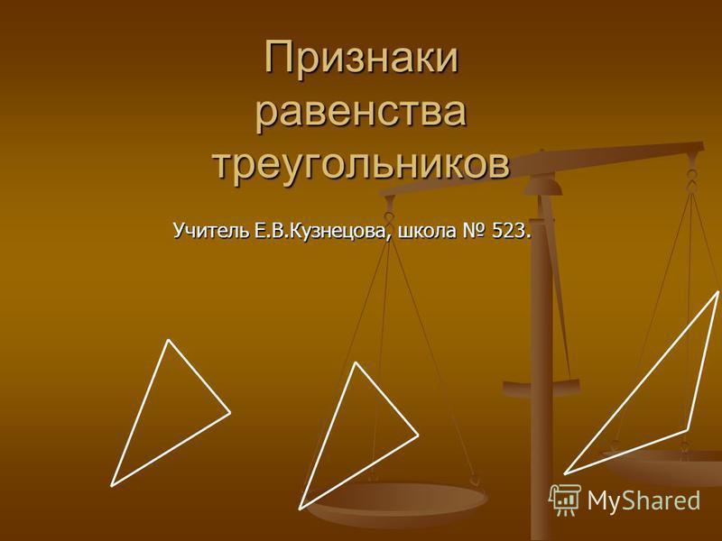 Признаки равенства треугольников Учитель Е.В.Кузнецова, школа 523.