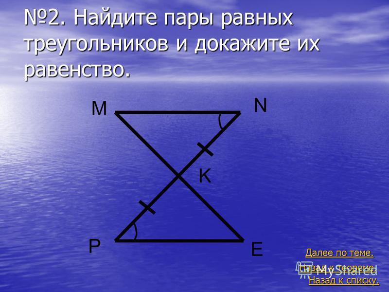 2. Найдите пары равных треугольников и докажите их равенство. Назад к списку. Назад к списку. Далее по теме. Далее по теме. Назад к теореме. Назад к теореме. M N P E K