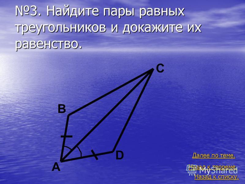 3. Найдите пары равных треугольников и докажите их равенство. Назад к списку. Назад к списку. Далее по теме. Далее по теме. Назад к теореме. Назад к теореме. A B C D