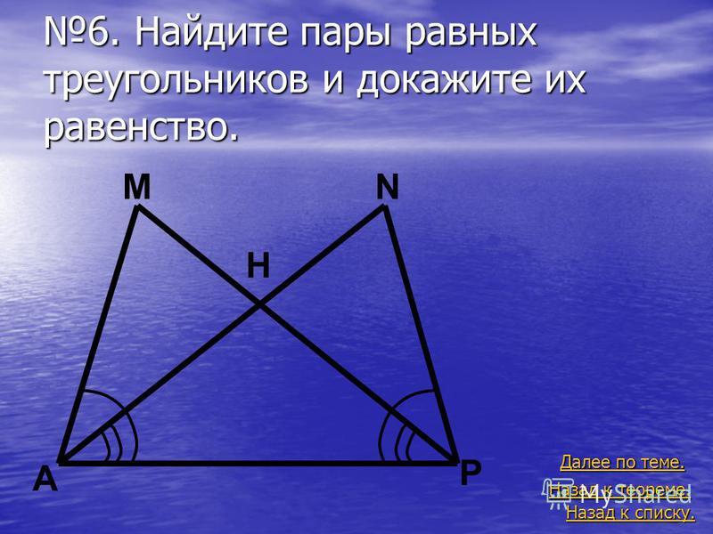 6. Найдите пары равных треугольников и докажите их равенство. Назад к списку. Назад к списку. Далее по теме. Далее по теме. Назад к теореме. Назад к теореме. A M H N P
