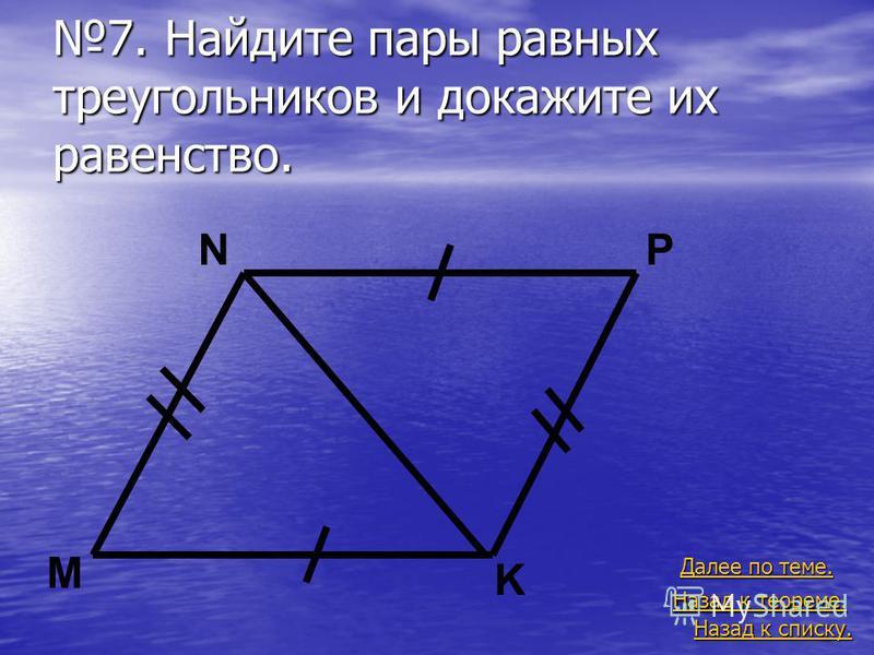7. Найдите пары равных треугольников и докажите их равенство. Назад к списку. Назад к списку. Назад к теореме. Назад к теореме. Далее по теме. Далее по теме. P M N K
