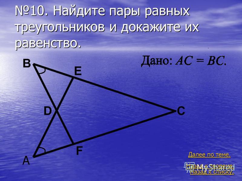 10. Найдите пары равных треугольников и докажите их равенство. Назад к списку. Назад к списку. Далее по теме. Далее по теме. Назад к теореме. Назад к теореме. A B CD E F