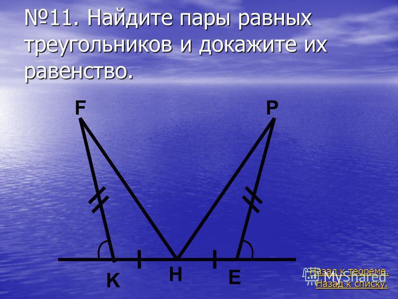 11. Найдите пары равных треугольников и докажите их равенство. Назад к списку. Назад к списку. Назад к теореме. Назад к теореме. E K H FP
