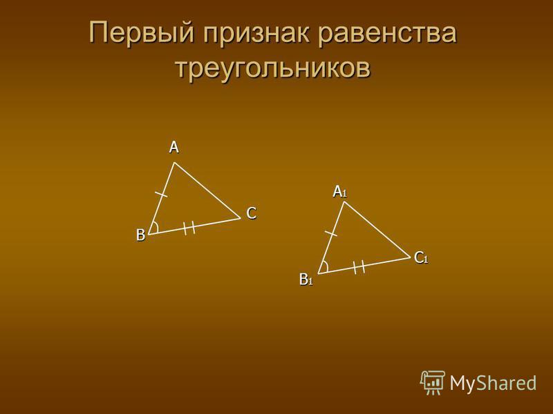 A A 1 A 1 CB C 1 C 1 B 1 B 1 Первый признак равенства треугольников