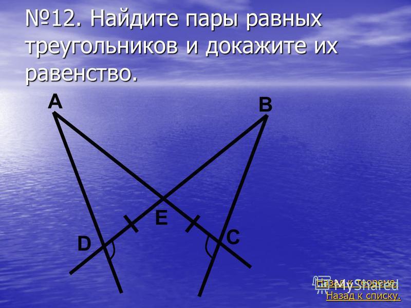 12. Найдите пары равных треугольников и докажите их равенство. Назад к списку. Назад к списку. Назад к теореме. Назад к теореме. A B C D E