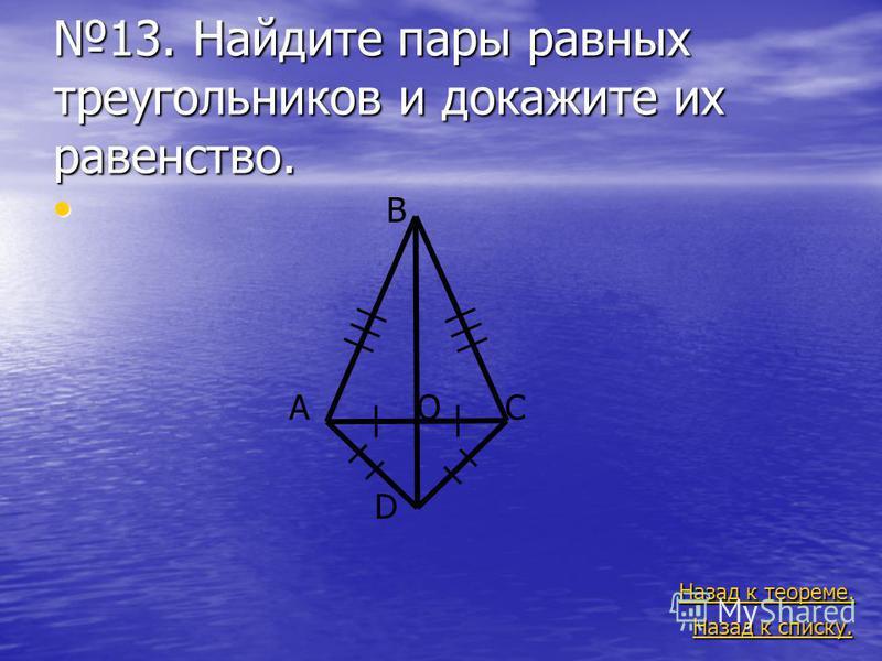 13. Найдите пары равных треугольников и докажите их равенство. B A O C D Назад к теореме. Назад к теореме. Назад к списку. Назад к списку.