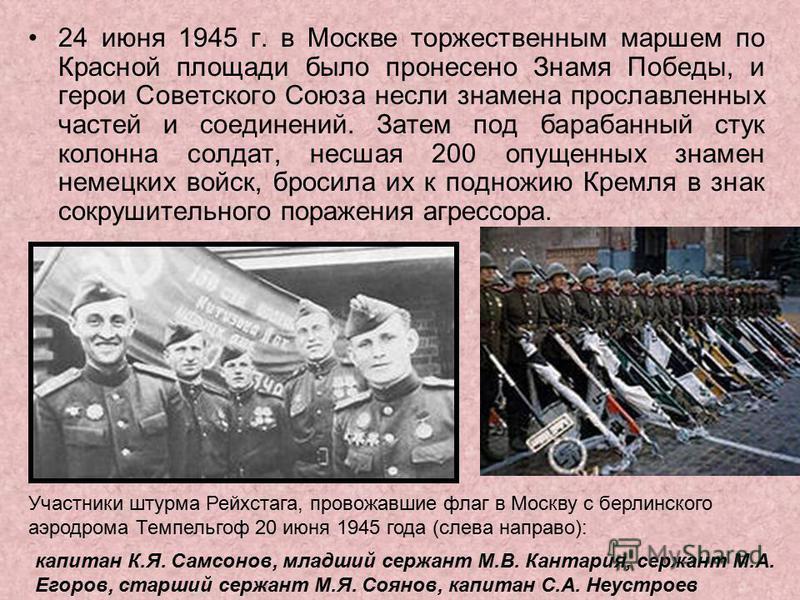 24 июня 1945 г. в Москве торжественным маршем по Красной площади было пронесено Знамя Победы, и герои Советского Союза несли знамена прославленных частей и соединений. Затем под барабанный стук колонна солдат, несшая 200 опущенных знамен немецких вой
