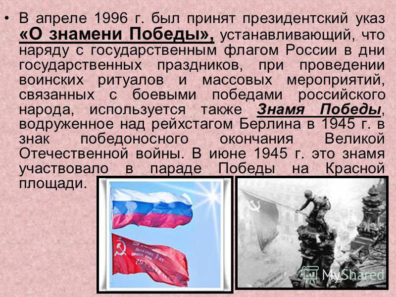 В апреле 1996 г. был принят президентский указ «О знамени Победы», устанавливающий, что наряду с государственным флагом России в дни государственных праздников, при проведении воинских ритуалов и массовых мероприятий, связанных с боевыми победами рос