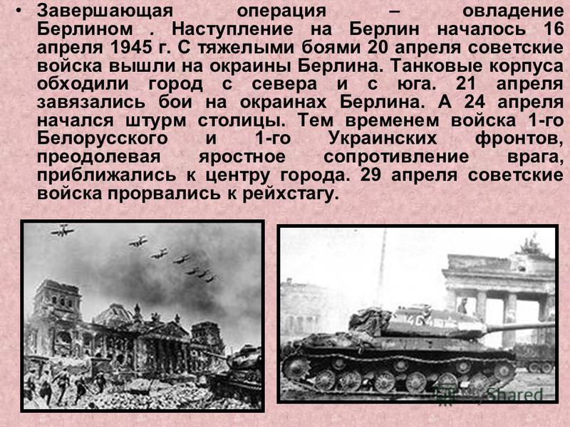 Завершающая операция – овладение Берлином. Наступление на Берлин началось 16 апреля 1945 г. С тяжелыми боями 20 апреля советские войска вышли на окраины Берлина. Танковые корпуса обходили город с севера и с юга. 21 апреля завязались бои на окраинах Б
