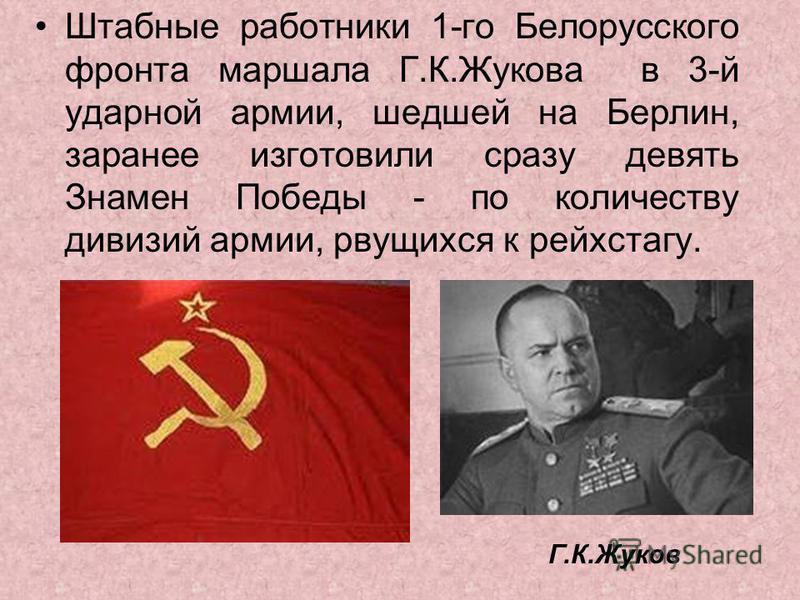 Штабные работники 1-го Белорусского фронта маршала Г.К.Жукова в 3-й ударной армии, шедшей на Берлин, заранее изготовили сразу девять Знамен Победы - по количеству дивизий армии, рвущихся к рейхстагу. Г.К.Жуков