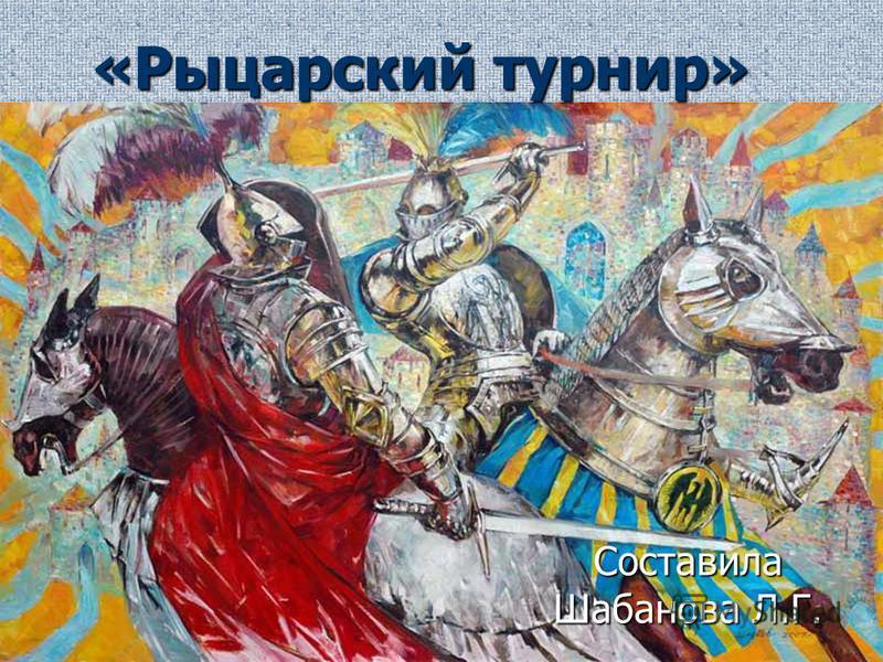 «Рыцарский турнир» Составила Шабанова Л.Г.