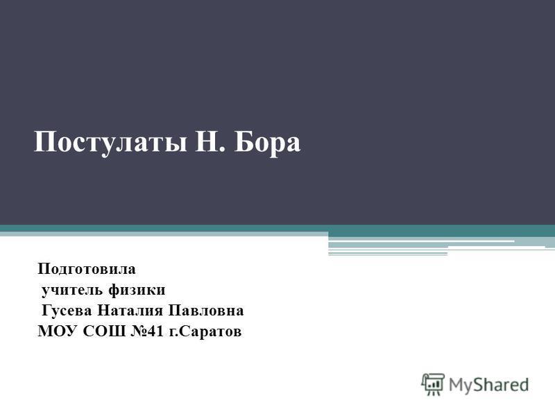 Постулаты Н. Бора Подготовила учитель физики Гусева Наталия Павловна МОУ СОШ 41 г.Саратов