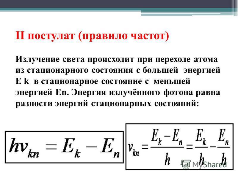 II постулат (правило частот) Излучение света происходит при переходе атома из стационарного состояния с большей энергией E k в стационарное состояние с меньшей энергией En. Энергия излучённого фотона равна разности энергий стационарных состояний: