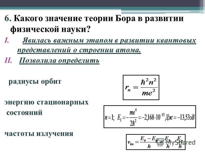 6. Какого значение теории Бора в развитии физической науки? I.Явилась важным этапом в развитии квантовых представлений о строении атома. II. Позволила определить радиусы орбит энергию стационарных состояний частоты излучения