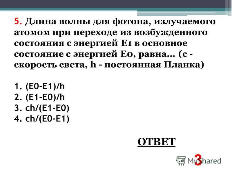 5. Длина волны для фотона, излучаемого атомом при переходе из возбужденного состояния с энергией Е1 в основное состояние с энергией E0, равна... (с - скорость света, h - постоянная Планка) 1. (E0-E1)/h 2. (E1-E0)/h 3. ch/(E1-E0) 4. ch/(E0-E1) ОТВЕТ 3