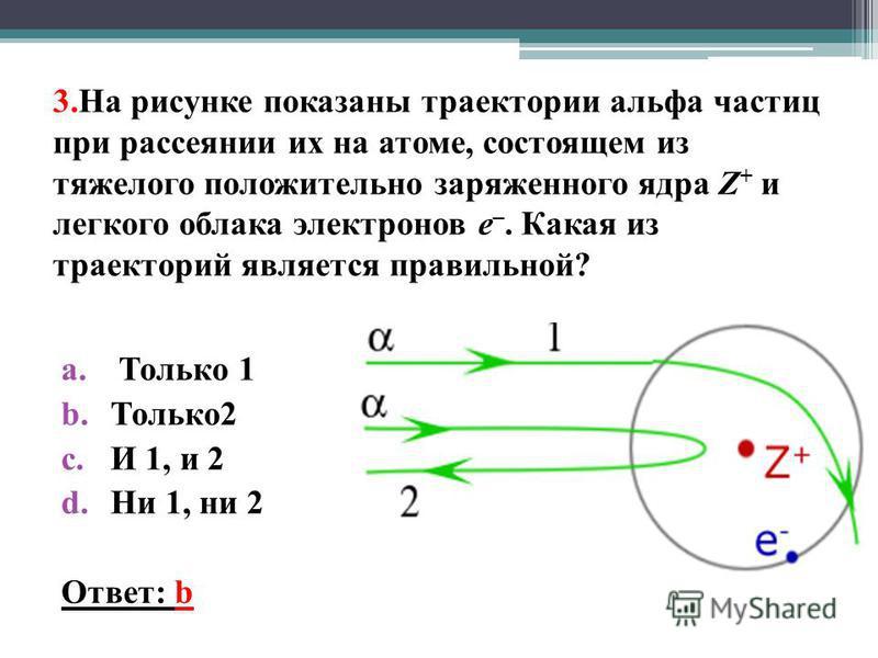 3. На рисунке показаны траектории альфа частиц при рассеянии их на атоме, состоящем из тяжелого положительно заряженного ядра Z + и легкого облака электронов е –. Какая из траекторий является правильной? a. Только 1 b.Только 2 c.И 1, и 2 d.Ни 1, ни 2