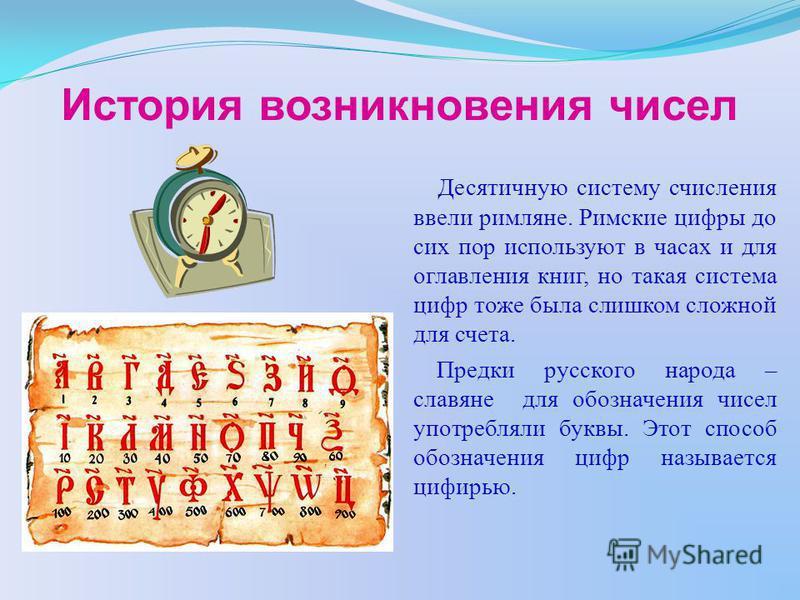 История возникновения чисел Десятичную систему счисления ввели римляне. Римские цифры до сих пор используют в часах и для оглавления книг, но такая система цифр тоже была слишком сложной для счета. Предки русского народа – славяне для обозначения чис
