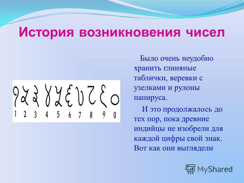 История возникновения чисел Было очень неудобно хранить глиняные таблички, веревки с узелками и рулоны папируса. И это продолжалось до тех пор, пока древние индийцы не изобрели для каждой цифры свой знак. Вот как они выглядели