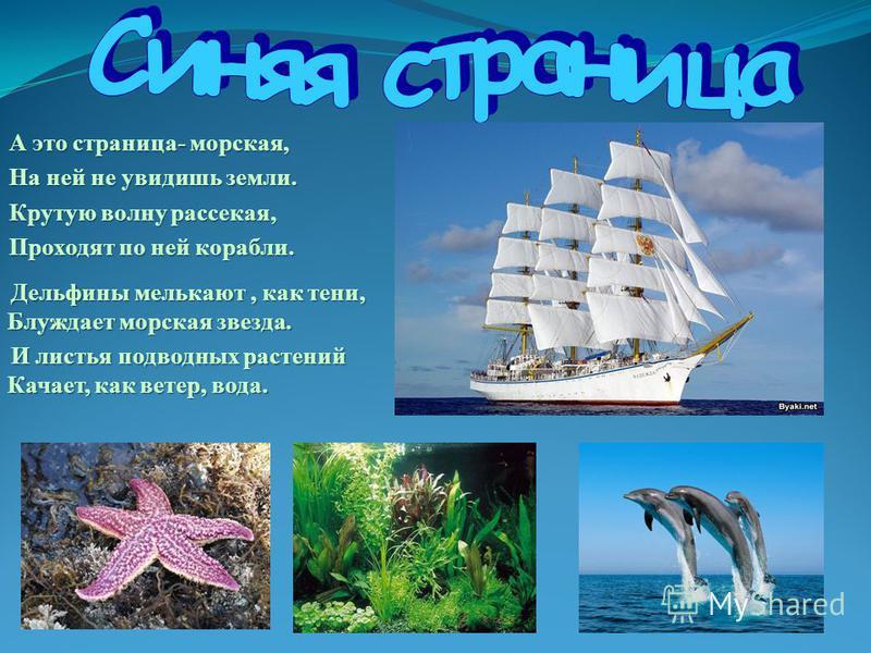А это страница- морская, На ней не увидишь земли. Крутую волну рассекая, Проходят по ней корабли. Дельфины мелькают, как тени, Блуждает морская звезда. Дельфины мелькают, как тени, Блуждает морская звезда. И листья подводных растений Качает, как вете
