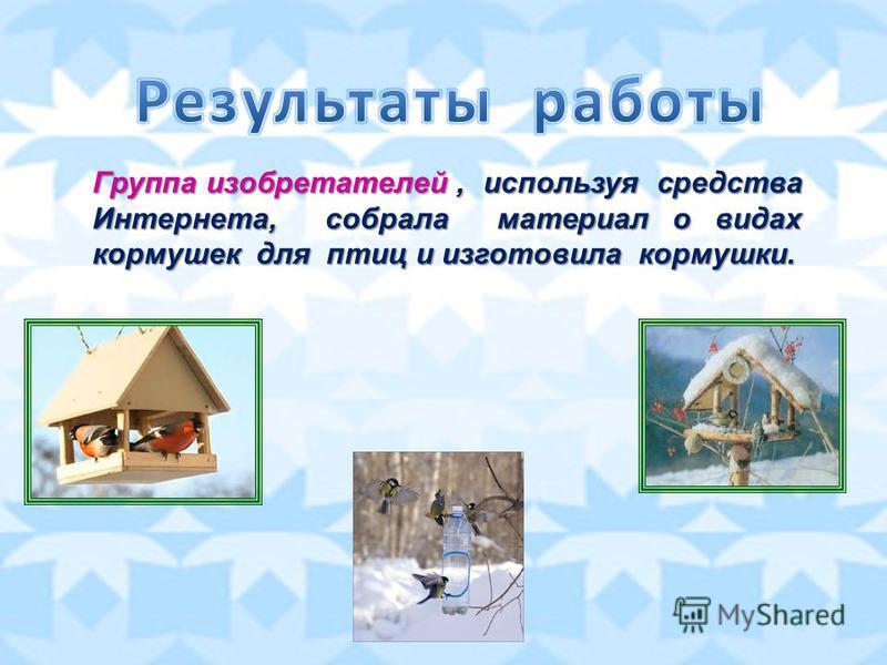 Группа изобретателей, используя средства Интернета, собрала материал о видах кормушек для птиц и изготовила кормушки.