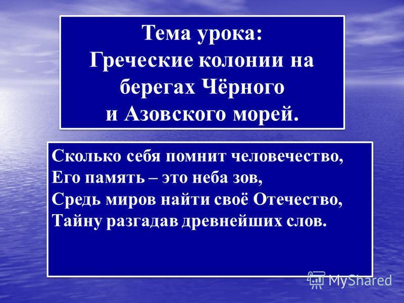 Тема урока: Греческие колонии на берегах Чёрного и Азовского морей. Тема урока: Греческие колонии на берегах Чёрного и Азовского морей. Сколько себя помнит человечество, Его память – это неба зов, Средь миров найти своё Отечество, Тайну разгадав древ