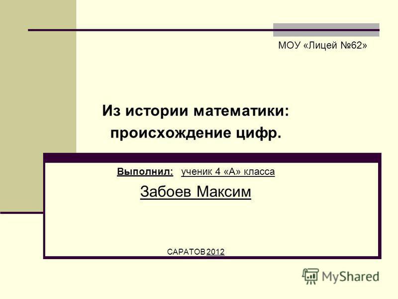 МОУ «Лицей 62» Из истории математики: происхождение цифр. Выполнил: ученик 4 «А» класса Забоев Максим САРАТОВ 2012