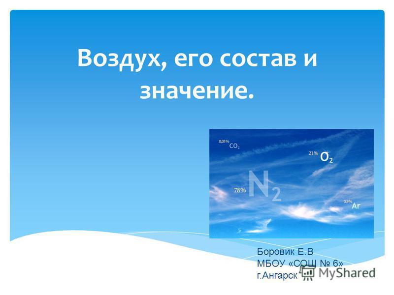 Воздух, его состав и значение. Боровик Е.В МБОУ «СОШ 6» г.Ангарск