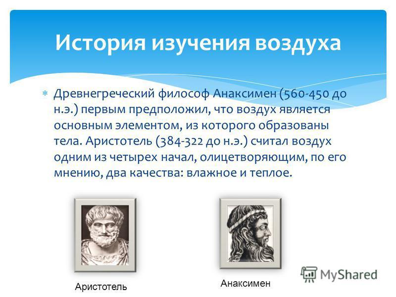 Древнегреческий философ Анаксимен (560-450 до н.э.) первым предположил, что воздух является основным элементом, из которого образованы тела. Аристотель (384-322 до н.э.) считал воздух одним из четырех начал, олицетворяющим, по его мнению, два качеств