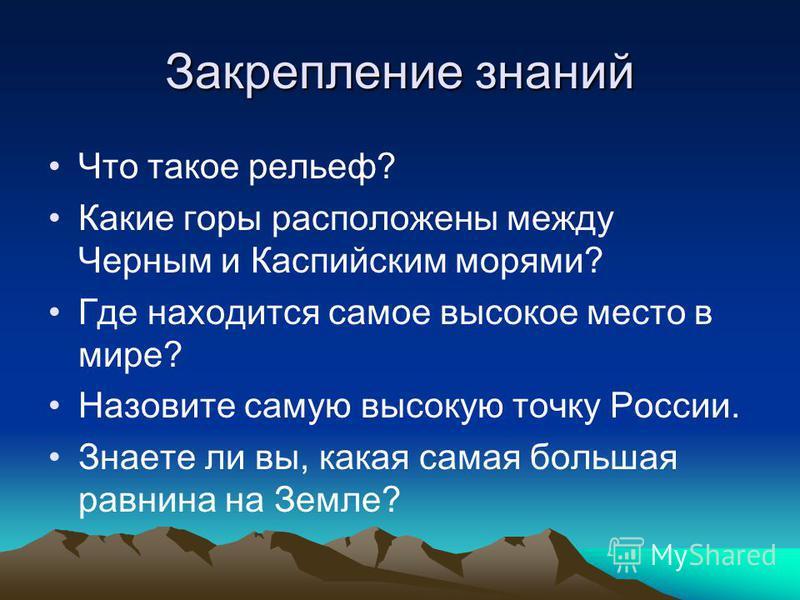 Закрепление знаний Что такое рельеф? Какие горы расположены между Черным и Каспийским морями? Где находится самое высокое место в мире? Назовите самую высокую точку России. Знаете ли вы, какая самая большая равнина на Земле?