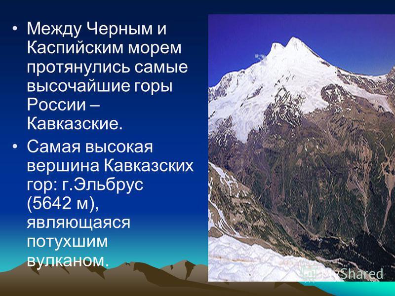 Между Черным и Каспийским морем протянулись самые высочайшие горы России – Кавказские. Самая высокая вершина Кавказских гор: г.Эльбрус (5642 м), являющаяся потухшим вулканом.