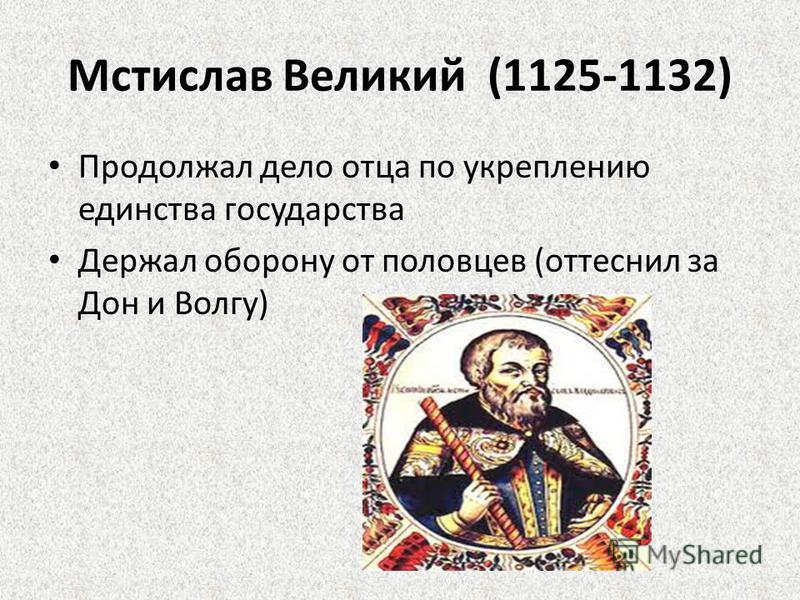 Мстислав Великий (1125-1132) Продолжал дело отца по укреплению единства государства Держал оборону от половцев (оттеснил за Дон и Волгу)