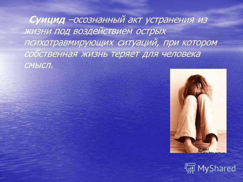 Суицид –осознанный акт устранения из жизни под воздействием острых психотравмирующих ситуаций, при котором собственная жизнь теряет для человека смысл.