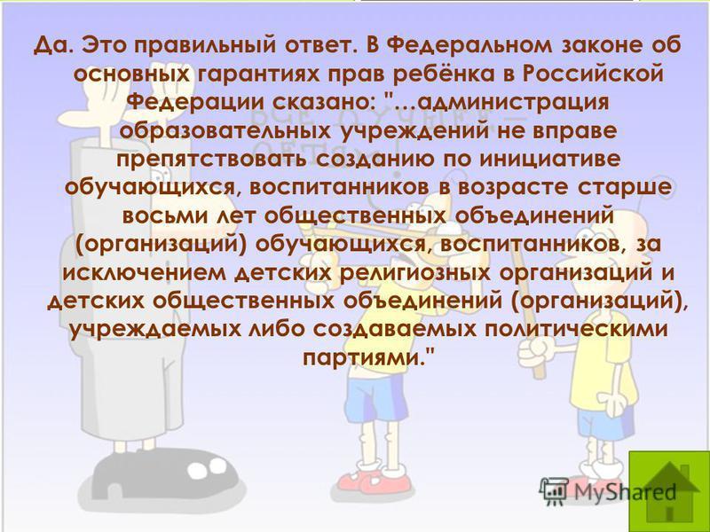 Да. Это правильный ответ. В Федеральном законе об основных гарантиях прав ребёнка в Российской Федерации сказано: